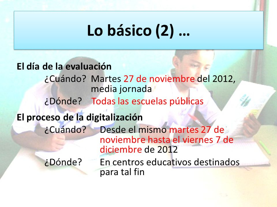 Lo básico (2) … El día de la evaluación ¿Cuándo? Martes 27 de noviembre del 2012, media jornada ¿Dónde? Todas las escuelas públicas El proceso de la d