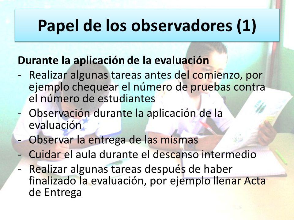 Papel de los observadores (1) Durante la aplicación de la evaluación -Realizar algunas tareas antes del comienzo, por ejemplo chequear el número de pr