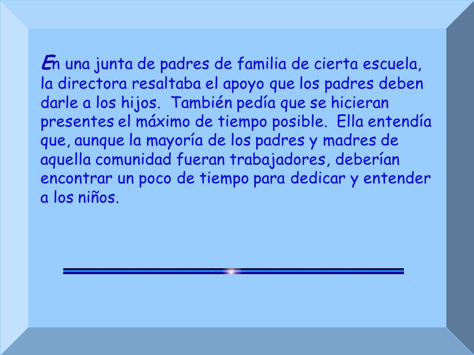 E E n una junta de padres de familia de cierta escuela, la directora resaltaba el apoyo que los padres deben darle a los hijos.