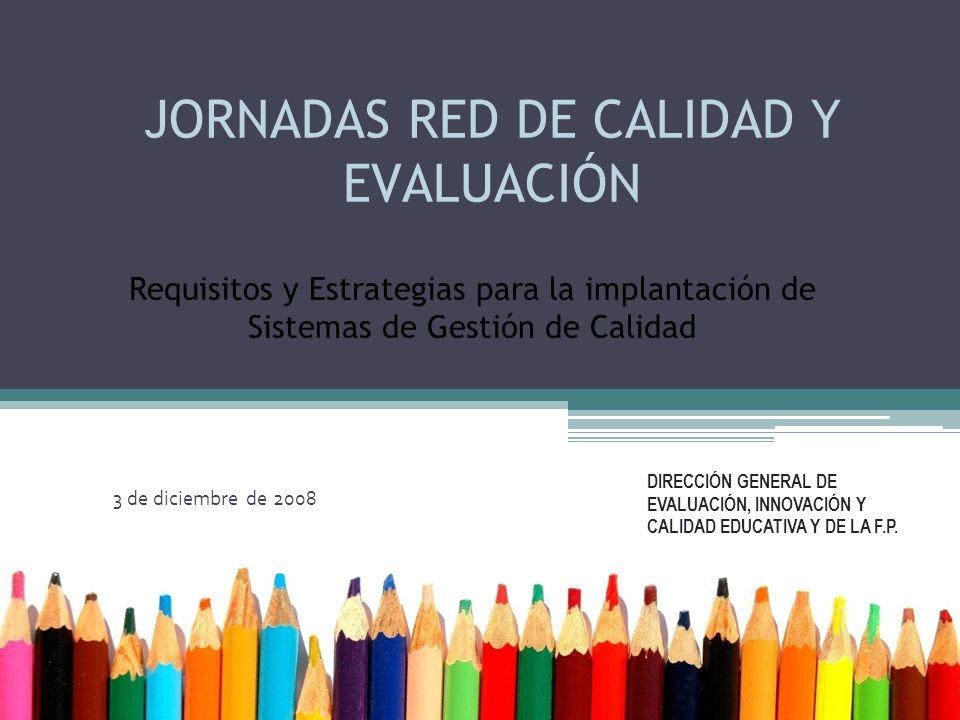 JORNADAS RED DE CALIDAD Y EVALUACIÓN 3 de diciembre de 2008 DIRECCIÓN GENERAL DE EVALUACIÓN, INNOVACIÓN Y CALIDAD EDUCATIVA Y DE LA F.P.