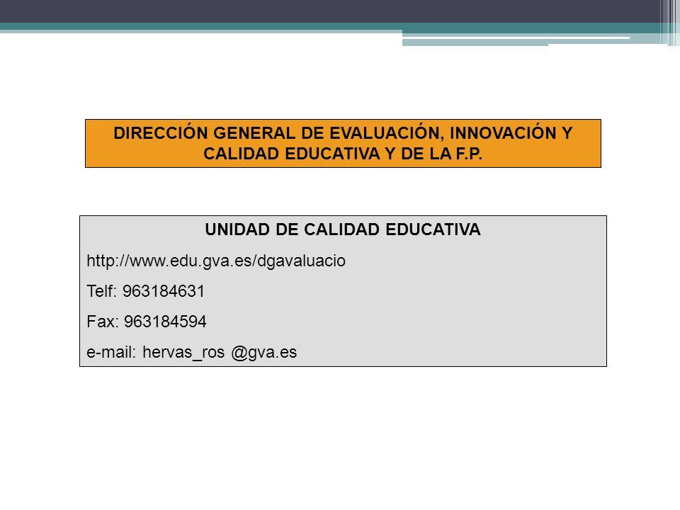 UNIDAD DE CALIDAD EDUCATIVA http://www.edu.gva.es/dgavaluacio Telf: 963184631 Fax: 963184594 e-mail: hervas_ros @gva.es DIRECCIÓN GENERAL DE EVALUACIÓN, INNOVACIÓN Y CALIDAD EDUCATIVA Y DE LA F.P.