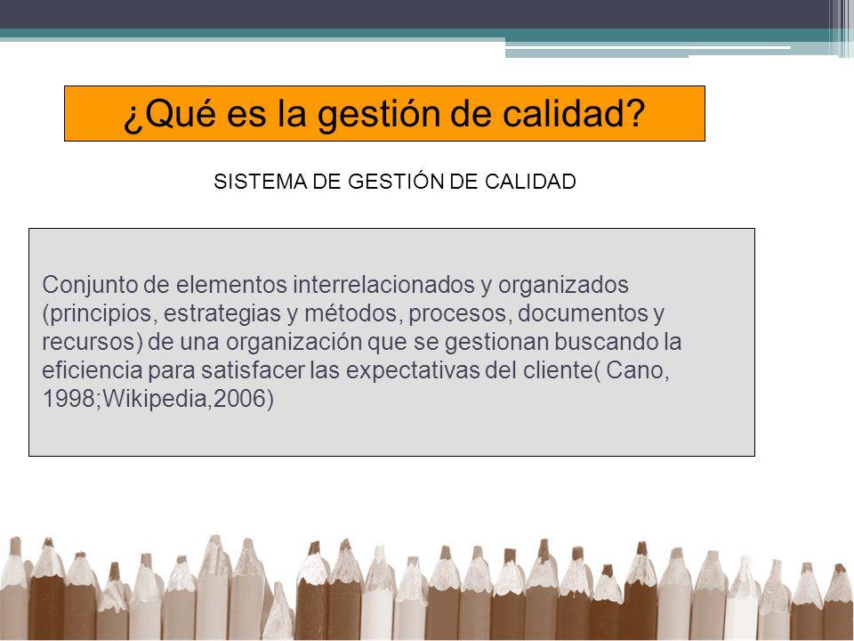 Conjunto de elementos interrelacionados y organizados (principios, estrategias y métodos, procesos, documentos y recursos) de una organización que se gestionan buscando la eficiencia para satisfacer las expectativas del cliente( Cano, 1998;Wikipedia,2006) ¿Qué es la gestión de calidad.