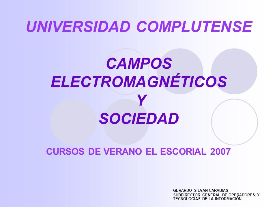UNIVERSIDAD COMPLUTENSE CAMPOS ELECTROMAGNÉTICOS Y SOCIEDAD CURSOS DE VERANO EL ESCORIAL 2007 GERARDO SILVÁN CARABIAS SUBDIRECTOR GENERAL DE OPERADORES Y TECNOLOGÍAS DE LA INFORMACIÓN