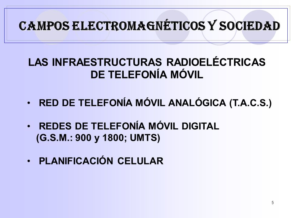 5 LAS INFRAESTRUCTURAS RADIOELÉCTRICAS DE TELEFONÍA MÓVIL RED DE TELEFONÍA MÓVIL ANALÓGICA (T.A.C.S.) REDES DE TELEFONÍA MÓVIL DIGITAL (G.S.M.: 900 y 1800; UMTS) PLANIFICACIÓN CELULAR CAMPOS ELECTROMAGNÉTICOS Y SOCIEDAD