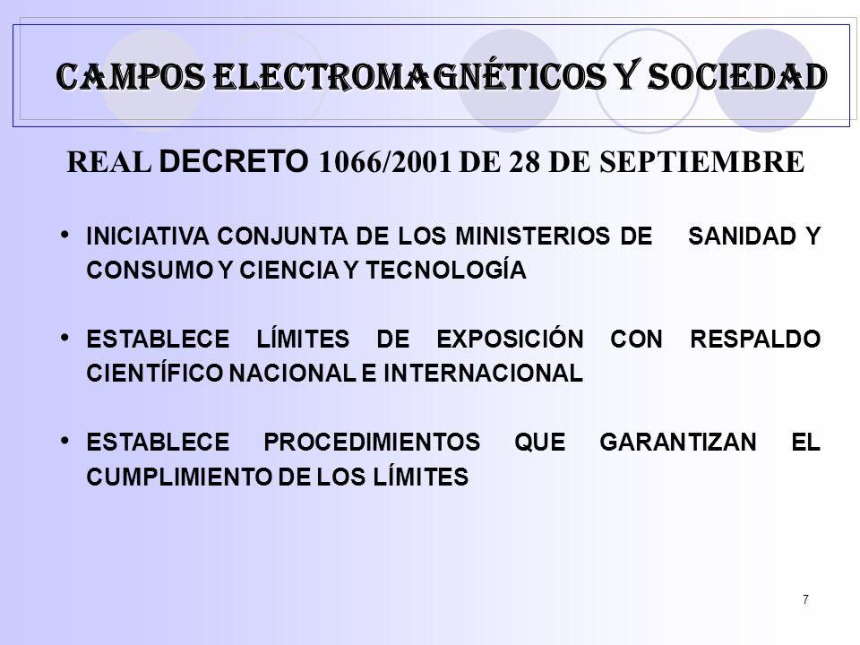 7 REAL DECRETO 1066/2001 DE 28 DE SEPTIEMBRE INICIATIVA CONJUNTA DE LOS MINISTERIOS DE SANIDAD Y CONSUMO Y CIENCIA Y TECNOLOGÍA ESTABLECE LÍMITES DE EXPOSICIÓN CON RESPALDO CIENTÍFICO NACIONAL E INTERNACIONAL ESTABLECE PROCEDIMIENTOS QUE GARANTIZAN EL CUMPLIMIENTO DE LOS LÍMITES CAMPOS ELECTROMAGNÉTICOS Y SOCIEDAD