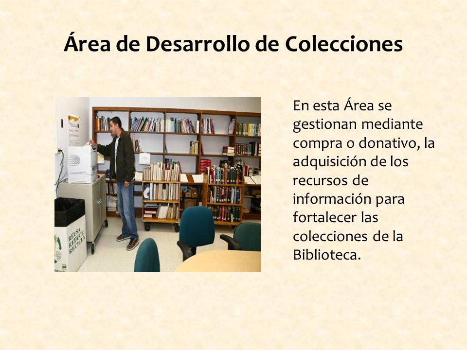 Área de Desarrollo de Colecciones En esta Área se gestionan mediante compra o donativo, la adquisición de los recursos de información para fortalecer las colecciones de la Biblioteca.