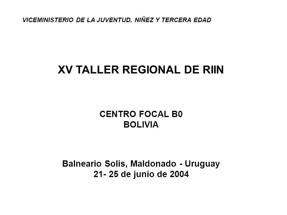 VICEMINISTERIO DE LA JUVENTUD, NIÑEZ Y TERCERA EDAD XV TALLER REGIONAL DE RIIN CENTRO FOCAL B0 BOLIVIA Balneario Solis, Maldonado - Uruguay 21- 25 de junio de 2004