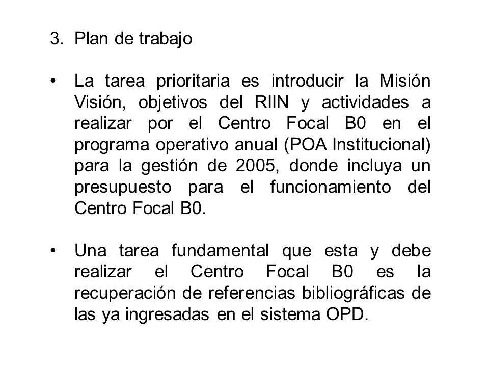 3.Plan de trabajo La tarea prioritaria es introducir la Misión Visión, objetivos del RIIN y actividades a realizar por el Centro Focal B0 en el programa operativo anual (POA Institucional) para la gestión de 2005, donde incluya un presupuesto para el funcionamiento del Centro Focal B0.