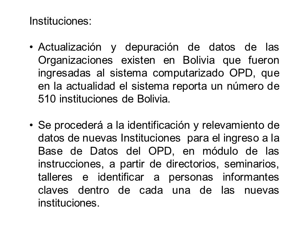 Instituciones: Actualización y depuración de datos de las Organizaciones existen en Bolivia que fueron ingresadas al sistema computarizado OPD, que en la actualidad el sistema reporta un número de 510 instituciones de Bolivia.