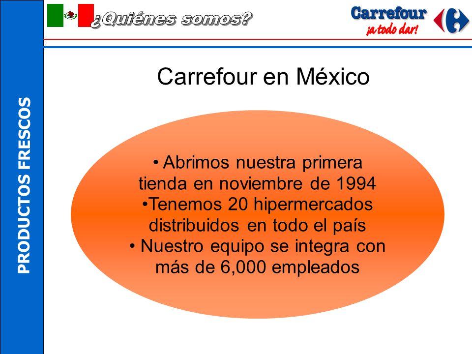 PRODUCTOS FRESCOS Carrefour en México Abrimos nuestra primera tienda en noviembre de 1994 Tenemos 20 hipermercados distribuidos en todo el país Nuestro equipo se integra con más de 6,000 empleados