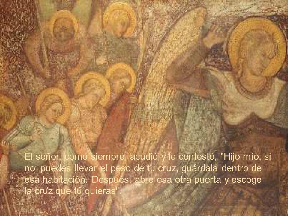 El señor, como siempre, acudió y le contestó, Hijo mío, si no puedes llevar el peso de tu cruz, guárdala dentro de esa habitación.