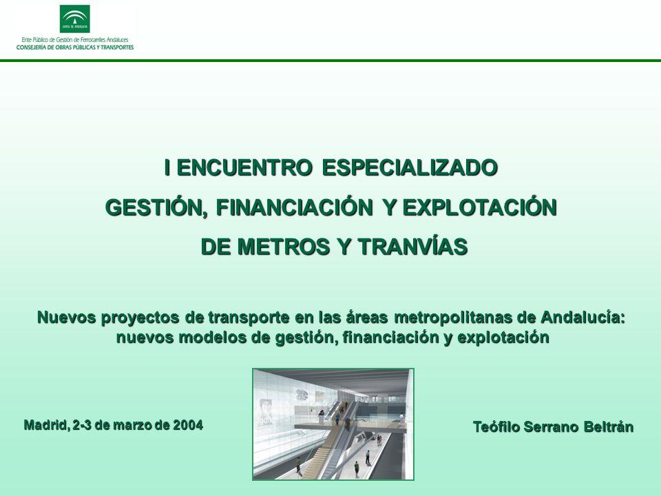 Nuevos proyectos de transporte en las áreas metropolitanas de Andalucía: nuevos modelos de gestión, financiación y explotación I ENCUENTRO ESPECIALIZADO GESTIÓN, FINANCIACIÓN Y EXPLOTACIÓN DE METROS Y TRANVÍAS DE METROS Y TRANVÍAS Madrid, 2-3 de marzo de 2004 Teófilo Serrano Beltrán
