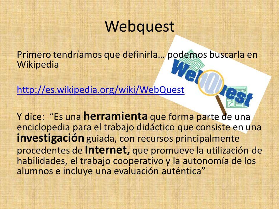 Webquest Primero tendríamos que definirla… podemos buscarla en Wikipedia http://es.wikipedia.org/wiki/WebQuest Y dice: Es una herramienta que forma parte de una enciclopedia para el trabajo didáctico que consiste en una investigación guiada, con recursos principalmente procedentes de Internet, que promueve la utilización de habilidades, el trabajo cooperativo y la autonomía de los alumnos e incluye una evaluación auténtica