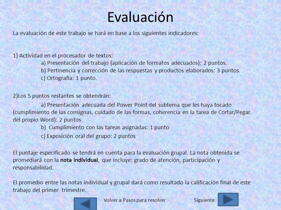 Evaluación La evaluación de este trabajo se hará en base a los siguientes indicadores: 1) Actividad en el procesador de textos: a) Presentación del trabajo (aplicación de formatos adecuados): 2 puntos.
