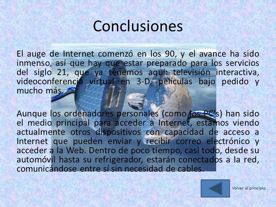 Conclusiones El auge de Internet comenzó en los 90, y el avance ha sido inmenso, así que hay que estar preparado para los servicios del siglo 21, que ya tenemos aquí: televisión interactiva, videoconferencia virtual en 3-D, películas bajo pedido y mucho más.