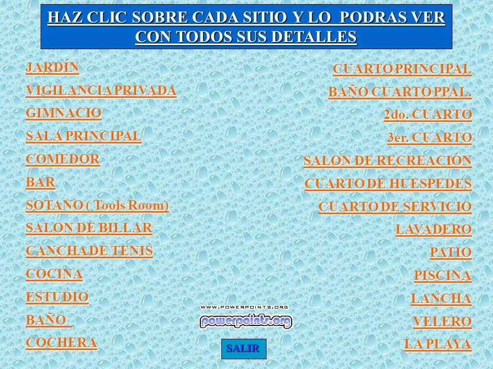 HAZ CLIC SOBRE CADA SITIO Y LO PODRAS VER CON TODOS SUS DETALLES JARDÍN VIGILANCIA PRIVADA VIGILANCIA PRIVADA GIMNACIO SALA PRINCIPAL SALA PRINCIPAL COMEDOR BAR SOTANO ( Tools Room) SOTANO ( Tools Room) SALON DE BILLAR SALON DE BILLAR CANCHA DE TENIS CANCHA DE TENIS COCINA ESTUDIO BAÑO COCHERA CUARTO PRINCIPAL CUARTO PRINCIPAL BAÑO CUARTO PPAL.