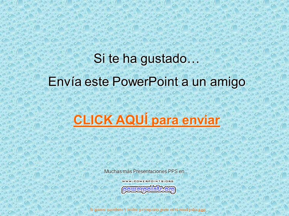 Si te ha gustado… Envía este PowerPoint a un amigo CLICK AQUÍ para enviar CLICK AQUÍ para enviar Muchas más Presentaciones PPS en… Si quieres suscribirte y recibir powerpoints gratis en tu email pulsa aquíaquí