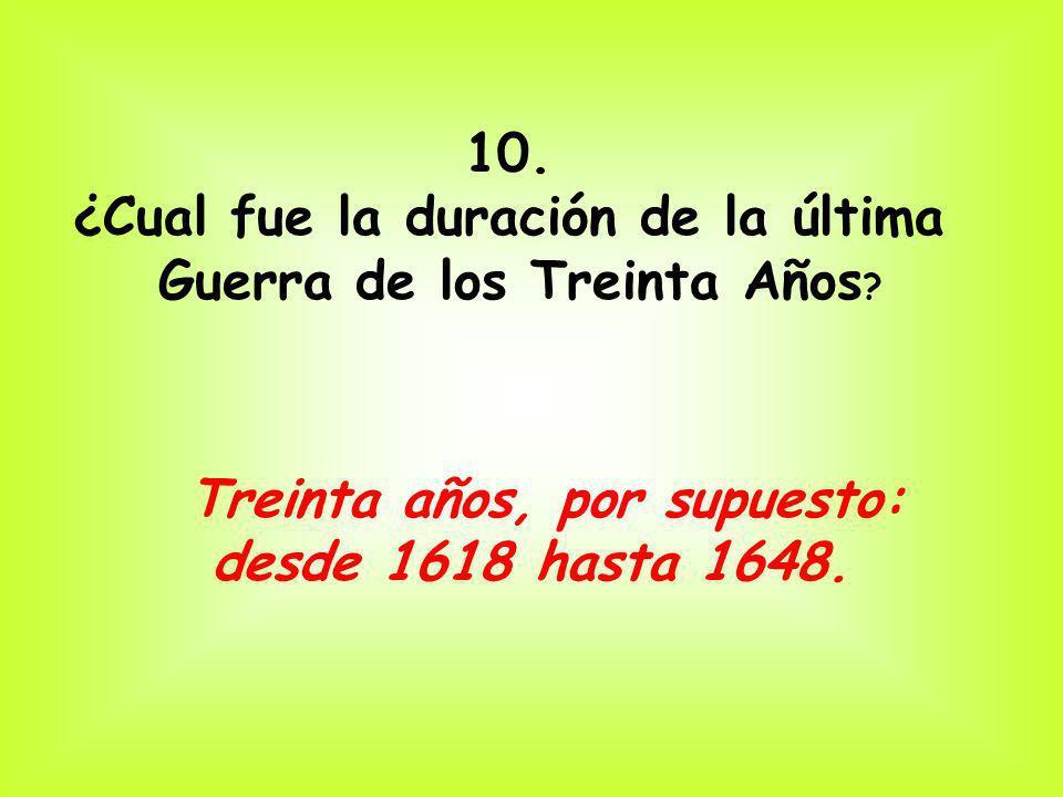 10. ¿Cual fue la duración de la última Guerra de los Treinta Años ? Treinta años, por supuesto: desde 1618 hasta 1648.