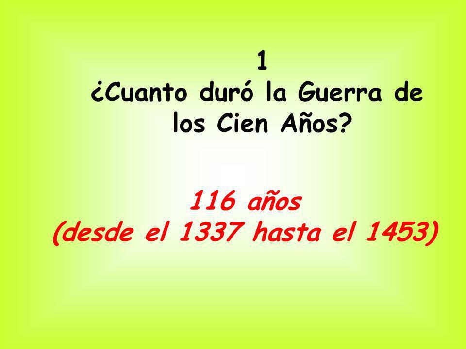 1 ¿Cuanto duró la Guerra de los Cien Años? 116 años (desde el 1337 hasta el 1453)