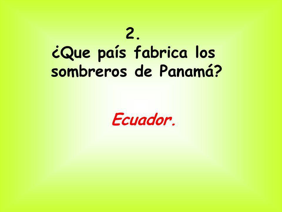 2. ¿Que país fabrica los sombreros de Panamá? Ecuador.