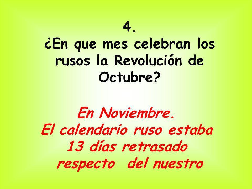 4. ¿En que mes celebran los rusos la Revolución de Octubre? En Noviembre. El calendario ruso estaba 13 días retrasado respecto del nuestro