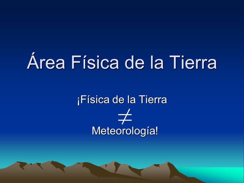 Área Física de la Tierra ¡Física de la Tierra Meteorología! Meteorología!
