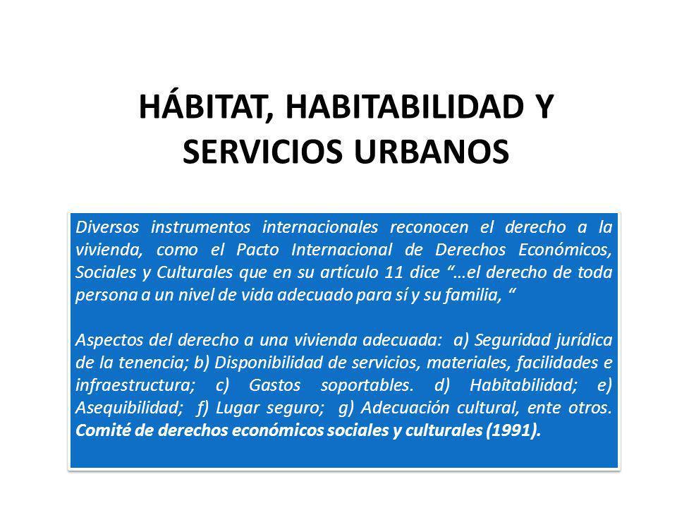 HÁBITAT, HABITABILIDAD Y SERVICIOS URBANOS Diversos instrumentos internacionales reconocen el derecho a la vivienda, como el Pacto Internacional de De