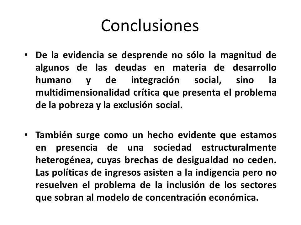 Conclusiones De la evidencia se desprende no sólo la magnitud de algunos de las deudas en materia de desarrollo humano y de integración social, sino l