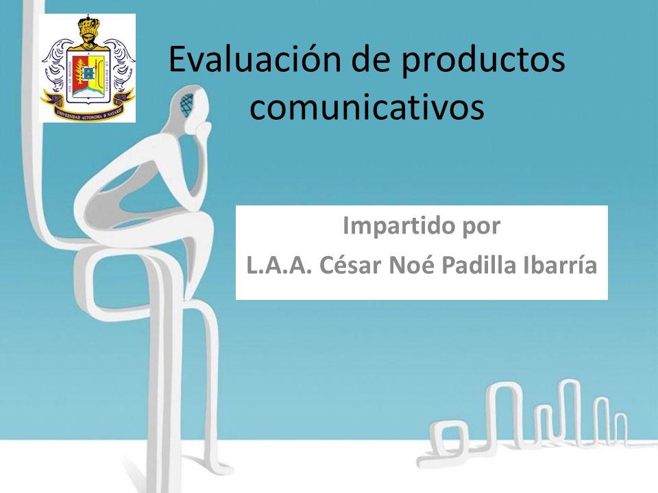 Evaluación de productos comunicativos Impartido por L.A.A. César Noé Padilla Ibarría