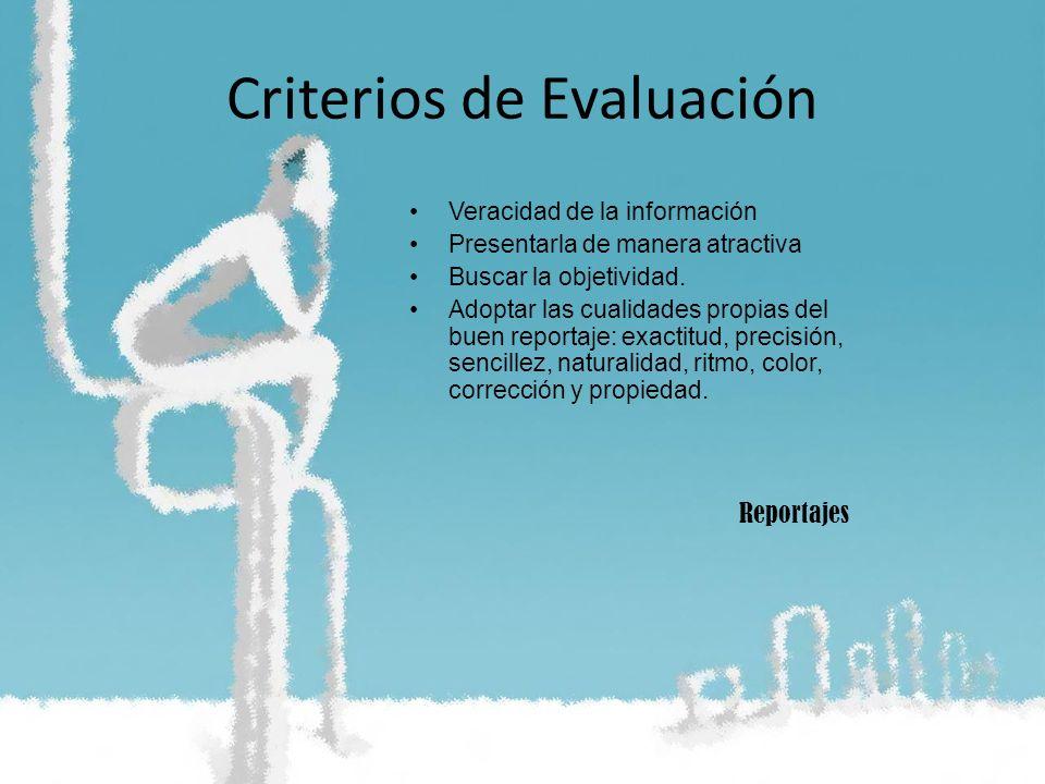 Criterios de Evaluación Veracidad de la información Presentarla de manera atractiva Buscar la objetividad. Adoptar las cualidades propias del buen rep