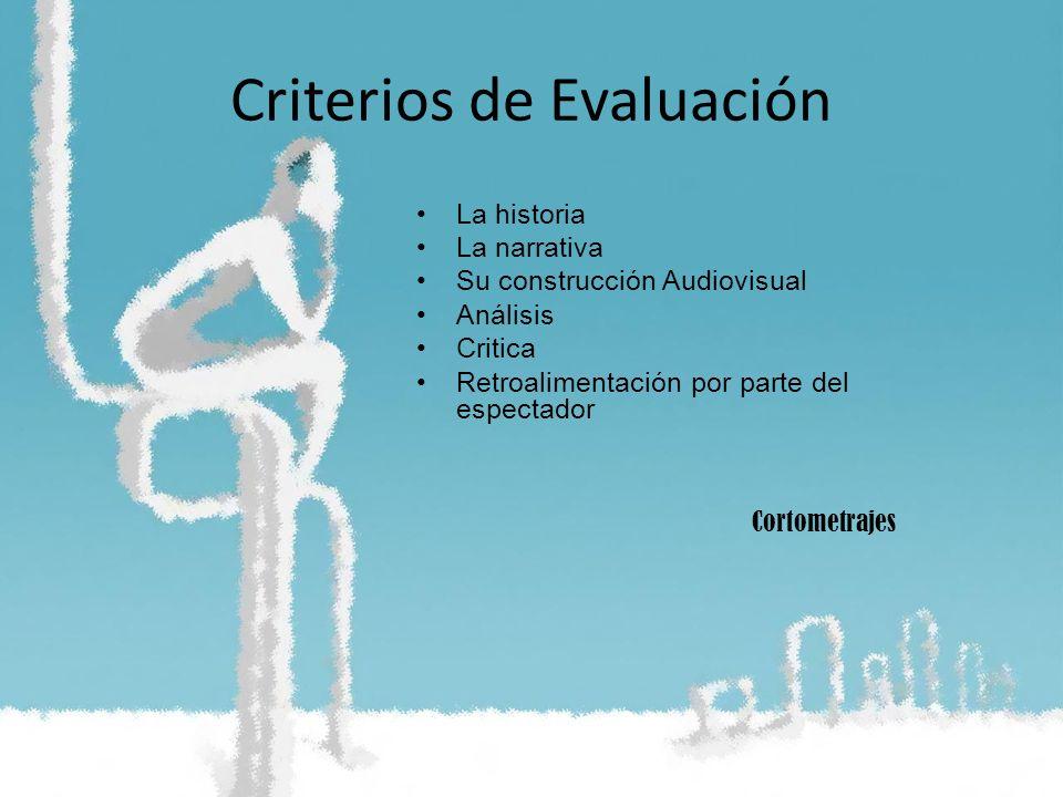 Criterios de Evaluación La historia La narrativa Su construcción Audiovisual Análisis Critica Retroalimentación por parte del espectador Cortometrajes