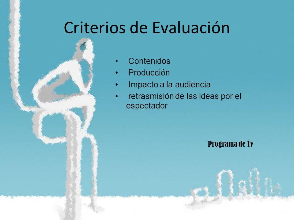 Criterios de Evaluación Contenidos Producción Impacto a la audiencia retrasmisión de las ideas por el espectador Programa de Tv