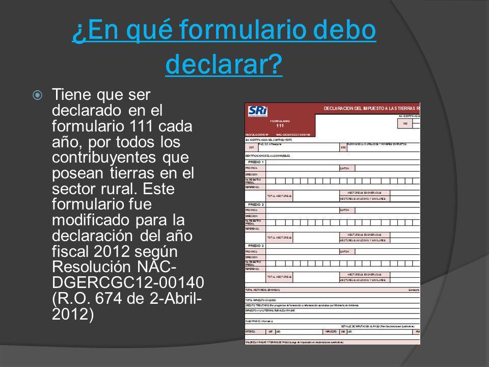 ¿En qué formulario debo declarar? Tiene que ser declarado en el formulario 111 cada año, por todos los contribuyentes que posean tierras en el sector