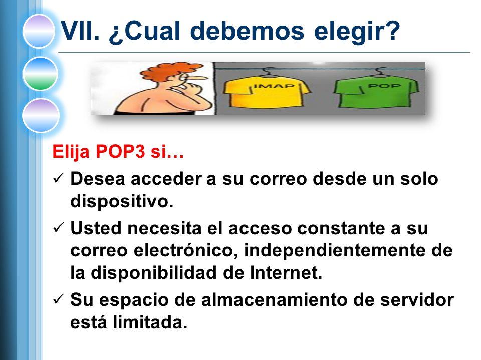 VII.¿Cual debemos elegir. Elija POP3 si… Desea acceder a su correo desde un solo dispositivo.