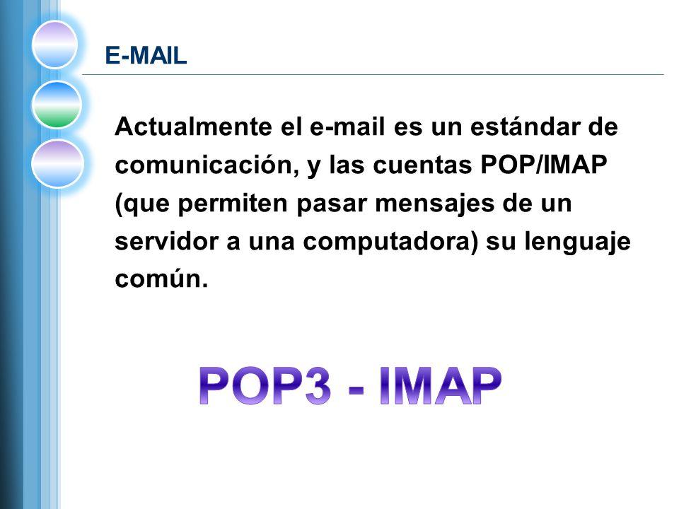 E-MAIL Actualmente el e-mail es un estándar de comunicación, y las cuentas POP/IMAP (que permiten pasar mensajes de un servidor a una computadora) su lenguaje común.