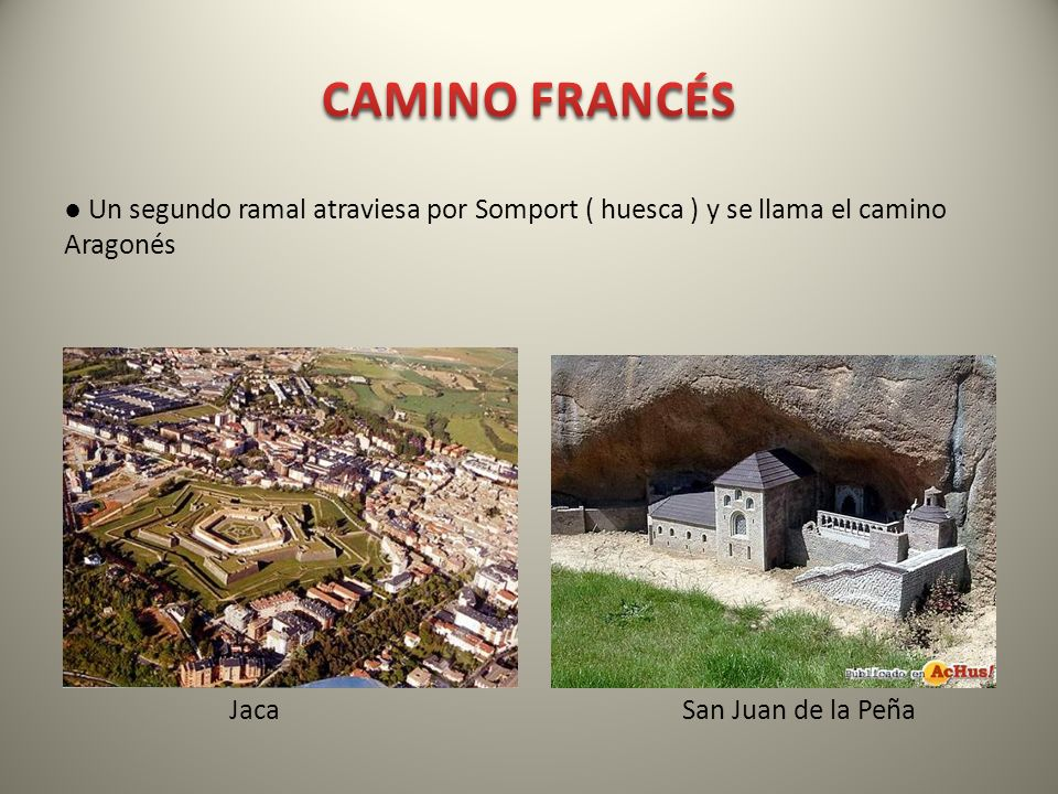 Un segundo ramal atraviesa por Somport ( huesca ) y se llama el camino Aragonés Jaca San Juan de la Peña
