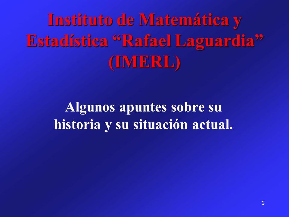 1 Instituto de Matemática y Estadística Rafael Laguardia (IMERL) Algunos apuntes sobre su historia y su situación actual.