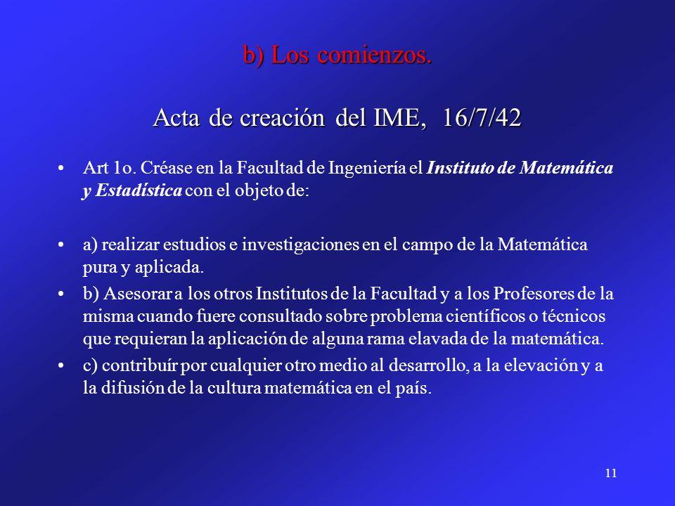 11 b) Los comienzos. Acta de creación del IME, 16/7/42 Art 1o. Créase en la Facultad de Ingeniería el Instituto de Matemática y Estadística con el obj