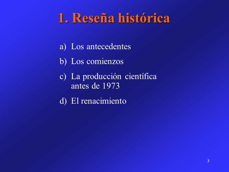 3 a)Los antecedentes b)Los comienzos c)La producción científica antes de 1973 d)El renacimiento 1. Reseña histórica