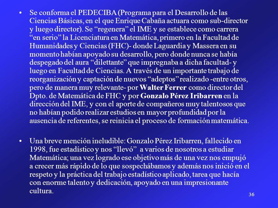 36 Se conforma el PEDECIBA (Programa para el Desarrollo de las Ciencias Básicas, en el que Enrique Cabaña actuara como sub-director y luego director).