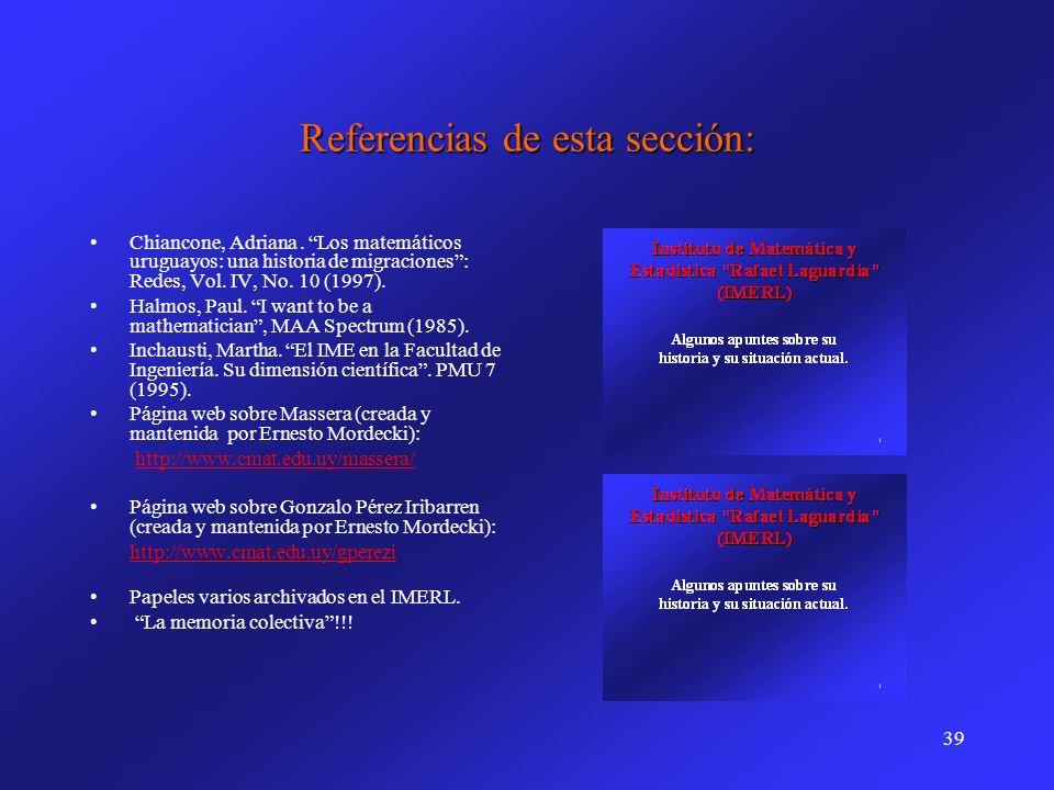 39 Referencias de esta sección: Chiancone, Adriana. Los matemáticos uruguayos: una historia de migraciones: Redes, Vol. IV, No. 10 (1997). Halmos, Pau