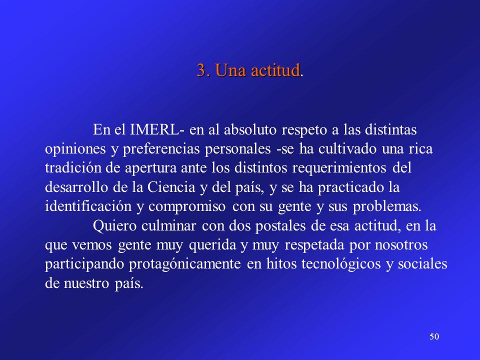 50 3. Una actitud 3. Una actitud. En el IMERL- en al absoluto respeto a las distintas opiniones y preferencias personales -se ha cultivado una rica tr
