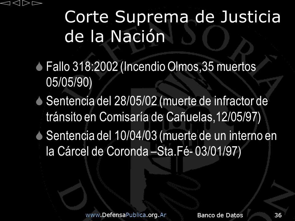 www.DefensaPublica.org.Ar Banco de Datos36 Corte Suprema de Justicia de la Nación Fallo 318:2002 (Incendio Olmos,35 muertos 05/05/90) Sentencia del 28/05/02 (muerte de infractor de tránsito en Comisaría de Cañuelas,12/05/97) Sentencia del 10/04/03 (muerte de un interno en la Cárcel de Coronda –Sta.Fé- 03/01/97)
