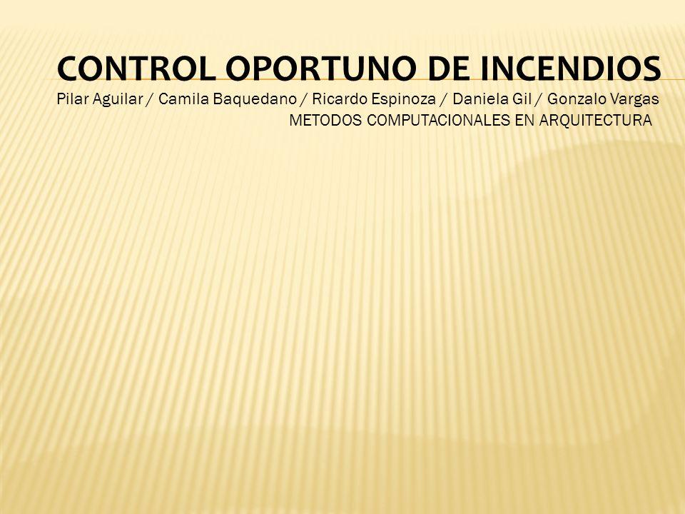 CONTROL OPORTUNO DE INCENDIOS Pilar Aguilar / Camila Baquedano / Ricardo Espinoza / Daniela Gil / Gonzalo Vargas METODOS COMPUTACIONALES EN ARQUITECTURA