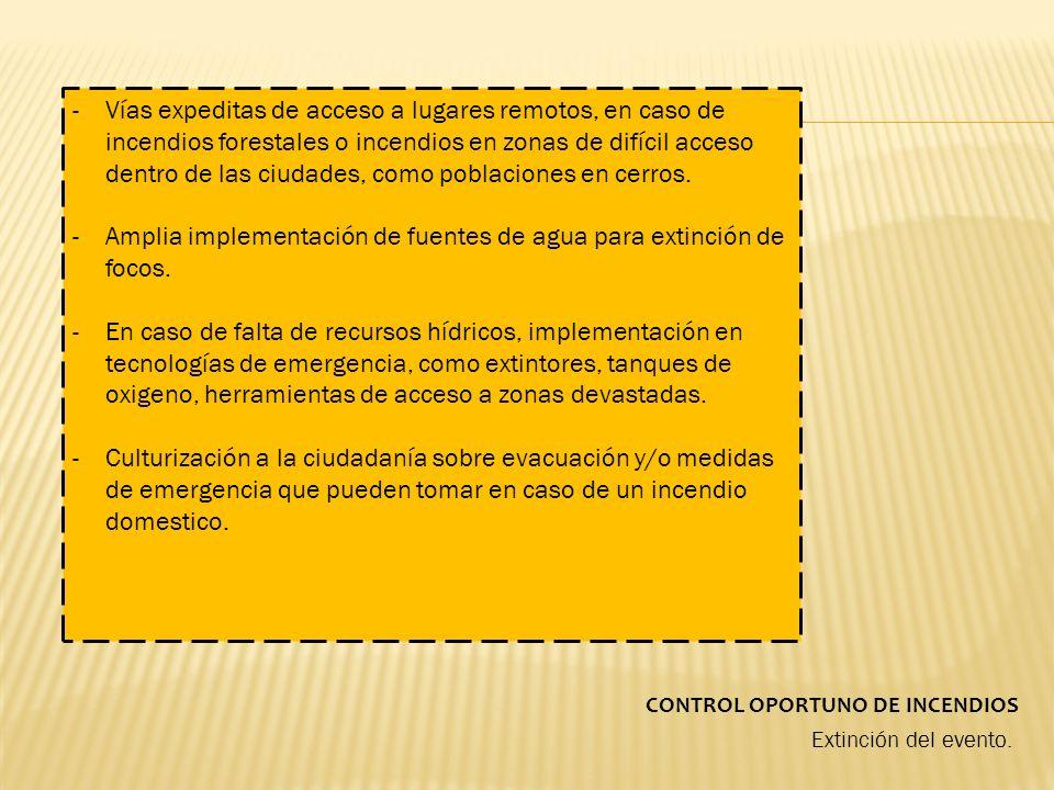 CONTROL OPORTUNO DE INCENDIOS Extinción del evento. -Vías expeditas de acceso a lugares remotos, en caso de incendios forestales o incendios en zonas