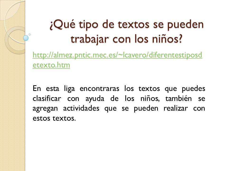 ¿Qué tipo de textos se pueden trabajar con los niños? http://almez.pntic.mec.es/~lcavero/diferentestiposd etexto.htm En esta liga encontraras los text