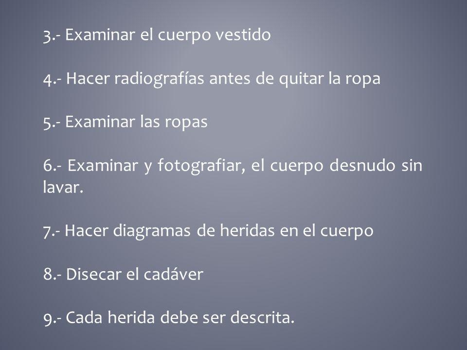 3.- Examinar el cuerpo vestido 4.- Hacer radiografías antes de quitar la ropa 5.- Examinar las ropas 6.- Examinar y fotografiar, el cuerpo desnudo sin lavar.