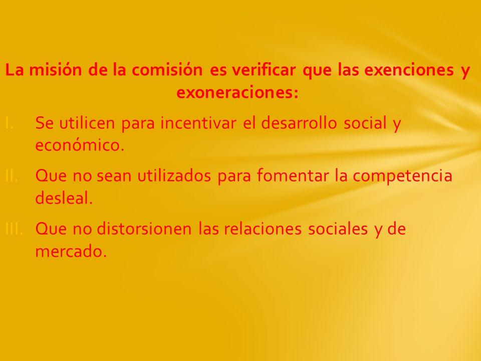 La misión de la comisión es verificar que las exenciones y exoneraciones: I.Se utilicen para incentivar el desarrollo social y económico. II.Que no se