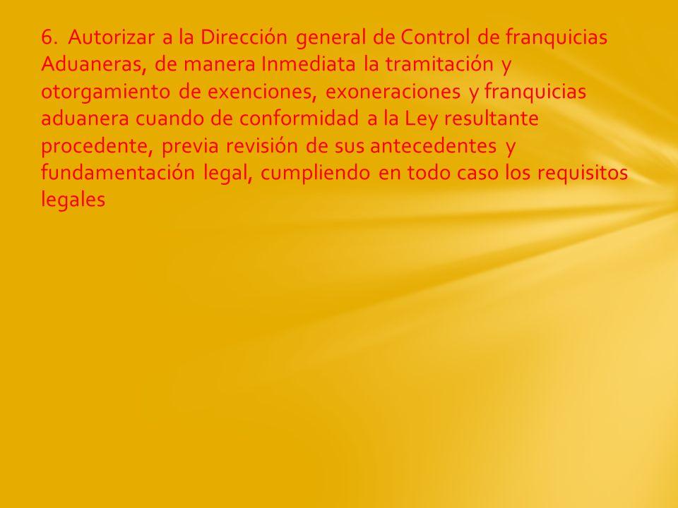 6. Autorizar a la Dirección general de Control de franquicias Aduaneras, de manera Inmediata la tramitación y otorgamiento de exenciones, exoneracione