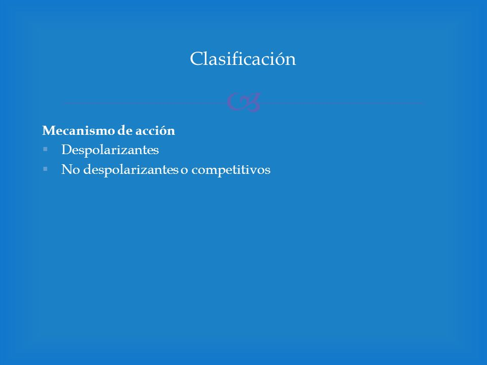 Mecanismo de acción Despolarizantes No despolarizantes o competitivos Clasificación